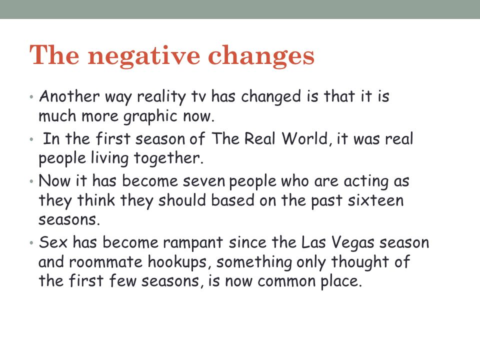 The negative changes Another way reality tv has changed is that it is much more graphic now. In the first season of The Real World, it was real people