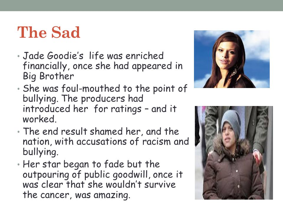 The Sad Jade Goodie's life was enriched financially, once she had appeared in Big Brother She was foul-mouthed to the point of bullying. The producers