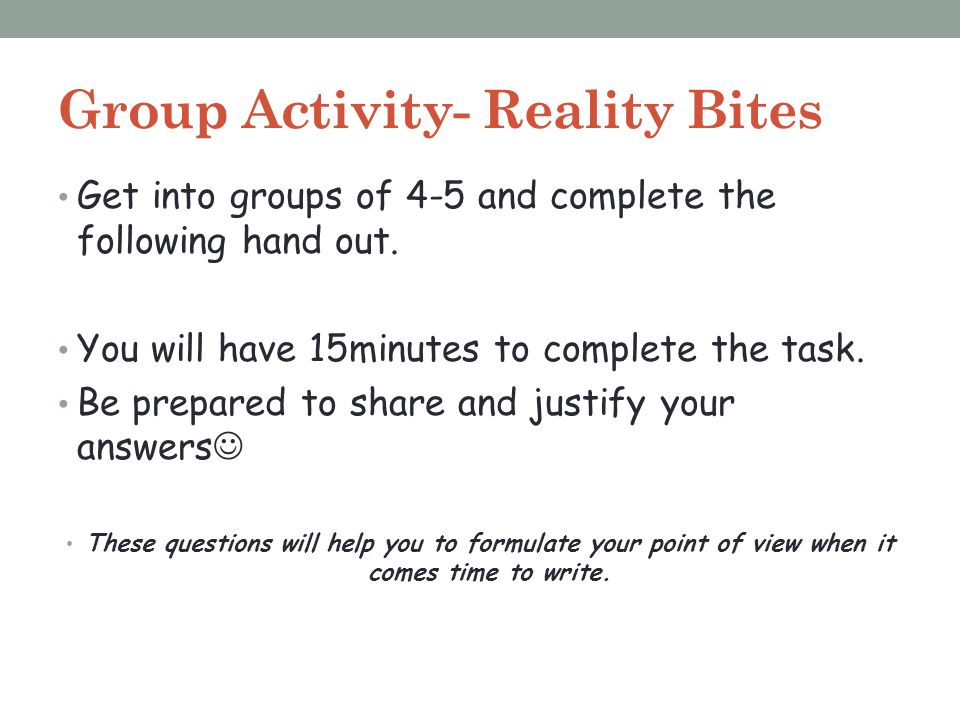 Group Activity- Reality Bites Get into groups of 4-5 and complete the following hand out. You will have 15minutes to complete the task. Be prepared to