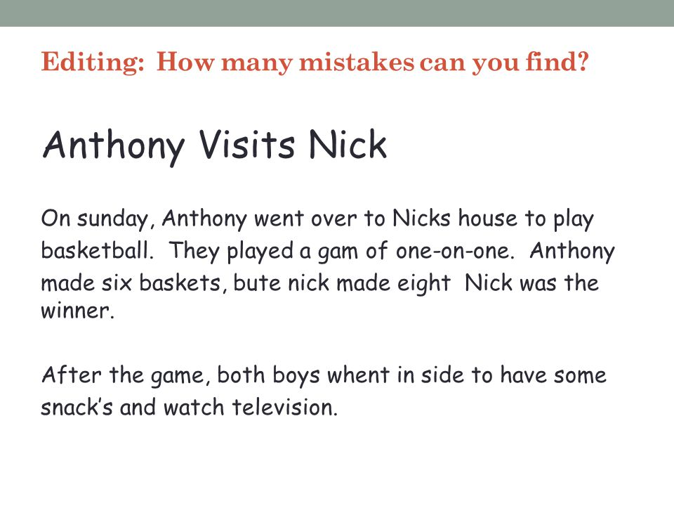 Editing: How many mistakes can you find? Anthony Visits Nick On sunday, Anthony went over to Nicks house to play basketball. They played a gam of one-