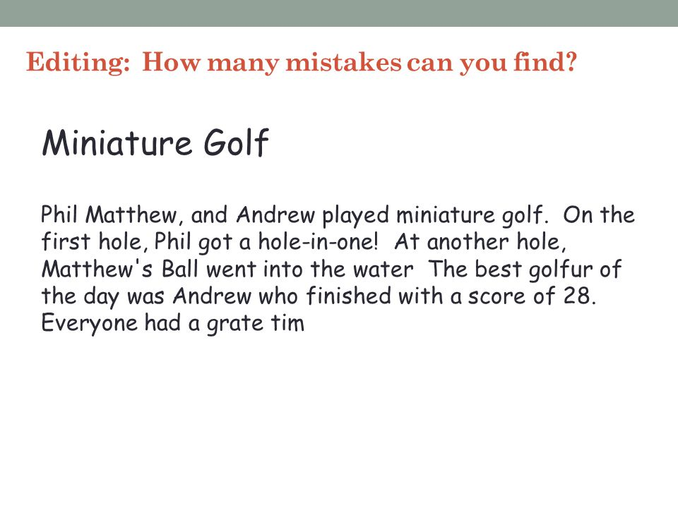 Editing: How many mistakes can you find? Miniature Golf Phil Matthew, and Andrew played miniature golf. On the first hole, Phil got a hole-in-one! At