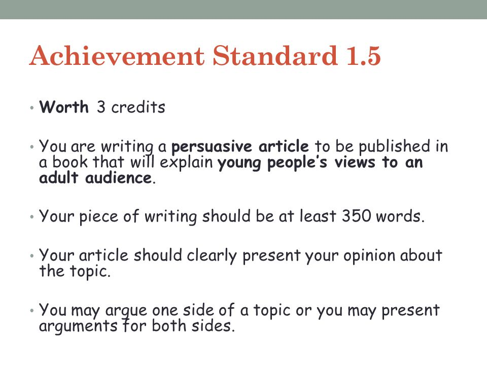 Achievement Standard 1.5 Worth 3 credits You are writing a persuasive article to be published in a book that will explain young people's views to an a