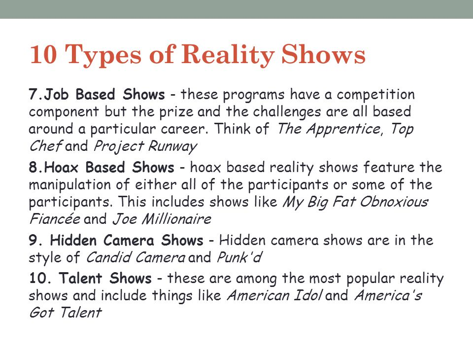 10 Types of Reality Shows 7.Job Based Shows - these programs have a competition component but the prize and the challenges are all based around a part