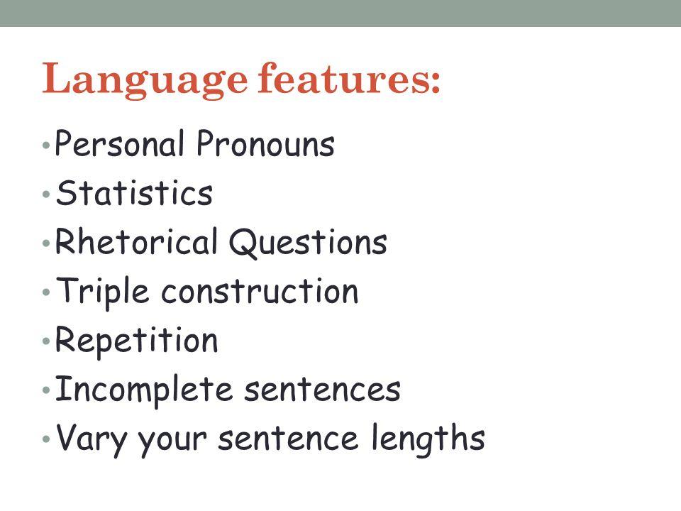Language features: Personal Pronouns Statistics Rhetorical Questions Triple construction Repetition Incomplete sentences Vary your sentence lengths