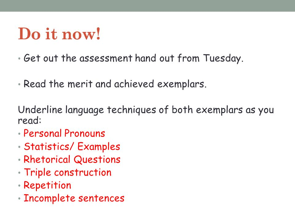 Do it now! Get out the assessment hand out from Tuesday. Read the merit and achieved exemplars. Underline language techniques of both exemplars as you