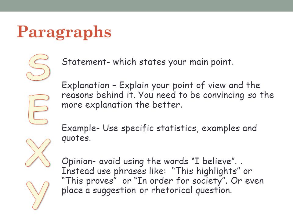 Paragraphs Statement- which states your main point. Explanation – Explain your point of view and the reasons behind it. You need to be convincing so t