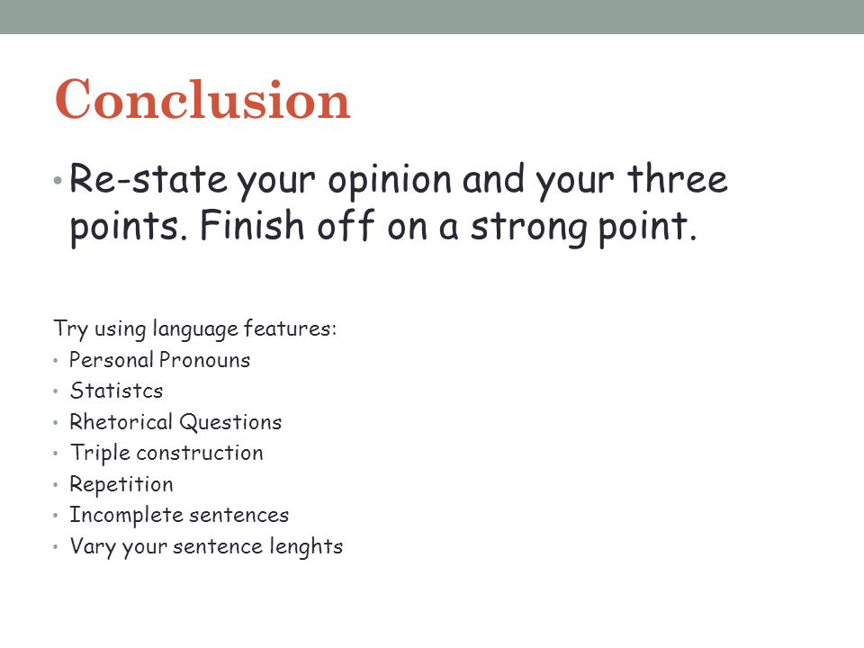 Conclusion Re-state your opinion and your three points. Finish off on a strong point. Try using language features: Personal Pronouns Statistcs Rhetori