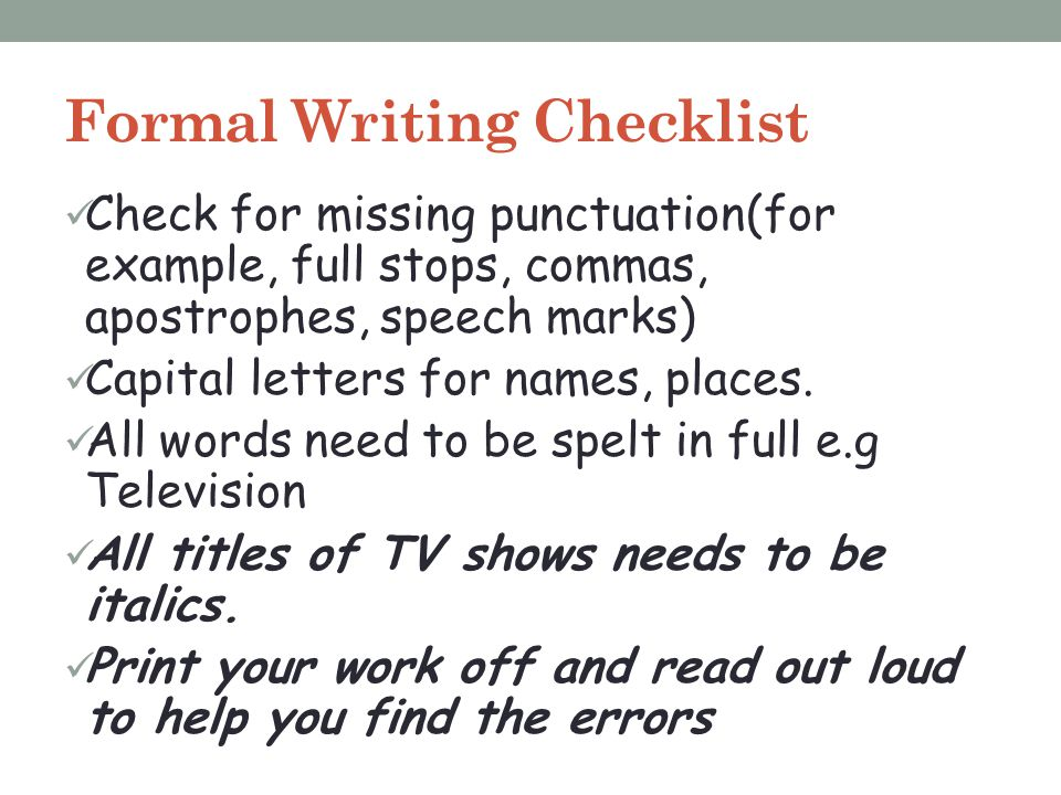 Formal Writing Checklist Check for missing punctuation(for example, full stops, commas, apostrophes, speech marks) Capital letters for names, places.