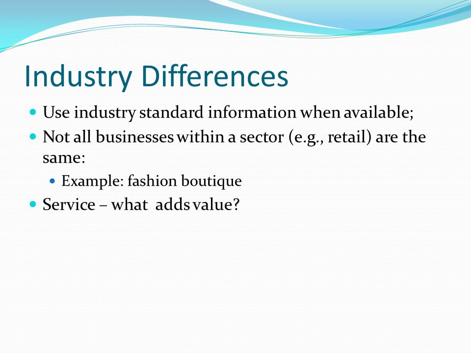 Industry Differences Use industry standard information when available; Not all businesses within a sector (e.g., retail) are the same: Example: fashion boutique Service – what adds value