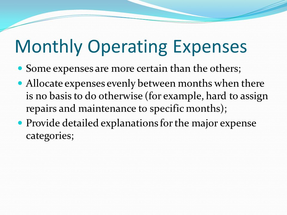 Monthly Operating Expenses Some expenses are more certain than the others; Allocate expenses evenly between months when there is no basis to do otherwise (for example, hard to assign repairs and maintenance to specific months); Provide detailed explanations for the major expense categories;