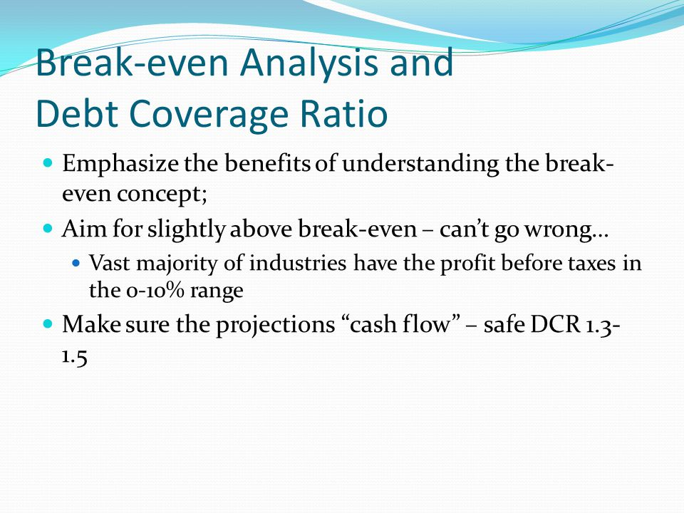 Break-even Analysis and Debt Coverage Ratio Emphasize the benefits of understanding the break- even concept; Aim for slightly above break-even – can't go wrong… Vast majority of industries have the profit before taxes in the 0-10% range Make sure the projections cash flow – safe DCR 1.3- 1.5