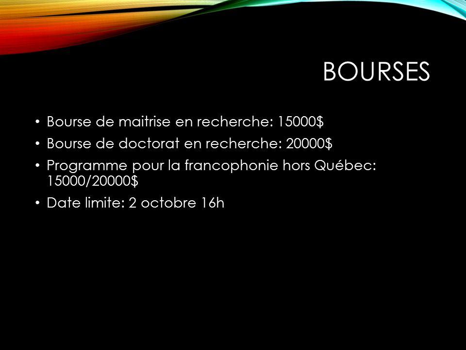 BOURSES Bourse de maitrise en recherche: 15000$ Bourse de doctorat en recherche: 20000$ Programme pour la francophonie hors Québec: 15000/20000$ Date limite: 2 octobre 16h
