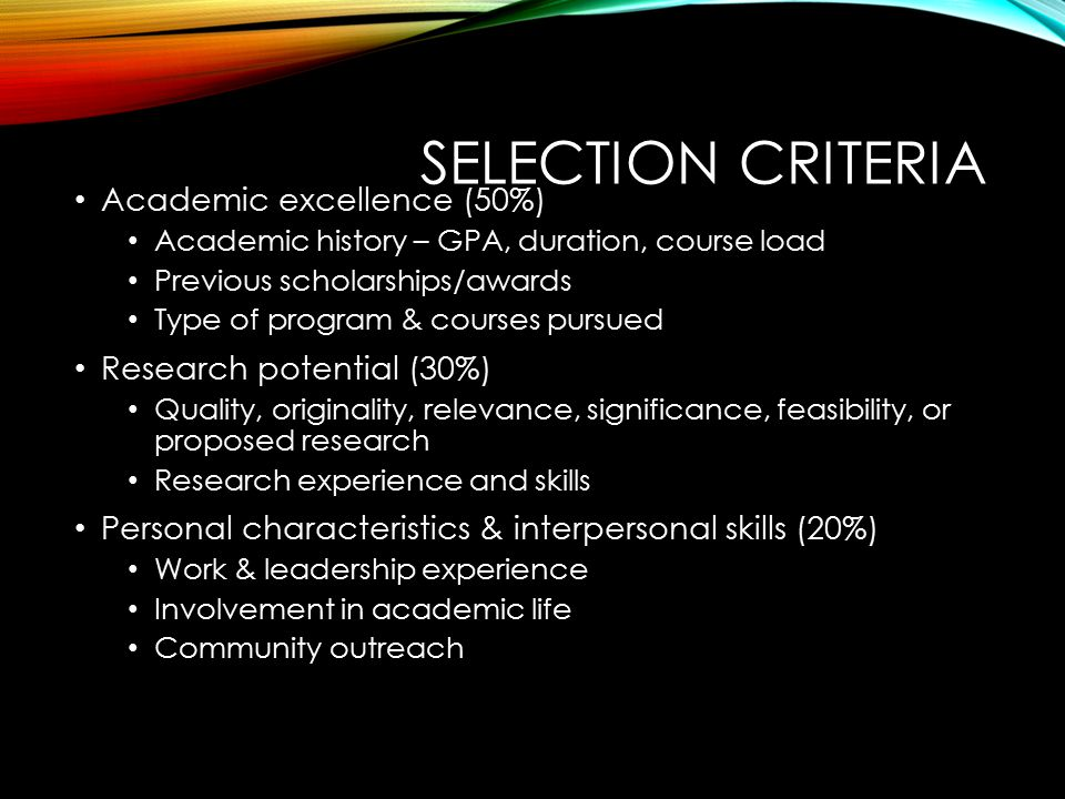 SELECTION CRITERIA Academic excellence (50%) Academic history – GPA, duration, course load Previous scholarships/awards Type of program & courses pursued Research potential (30%) Quality, originality, relevance, significance, feasibility, or proposed research Research experience and skills Personal characteristics & interpersonal skills (20%) Work & leadership experience Involvement in academic life Community outreach