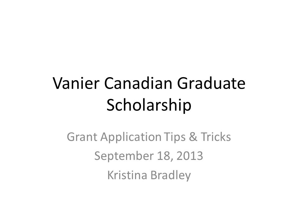 Vanier Canadian Graduate Scholarship Grant Application Tips & Tricks September 18, 2013 Kristina Bradley
