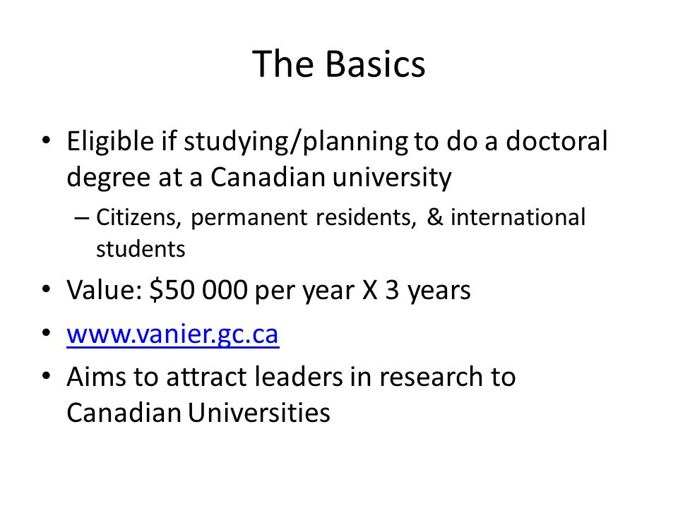 The Basics Eligible if studying/planning to do a doctoral degree at a Canadian university – Citizens, permanent residents, & international students Value: $50 000 per year X 3 years www.vanier.gc.ca Aims to attract leaders in research to Canadian Universities