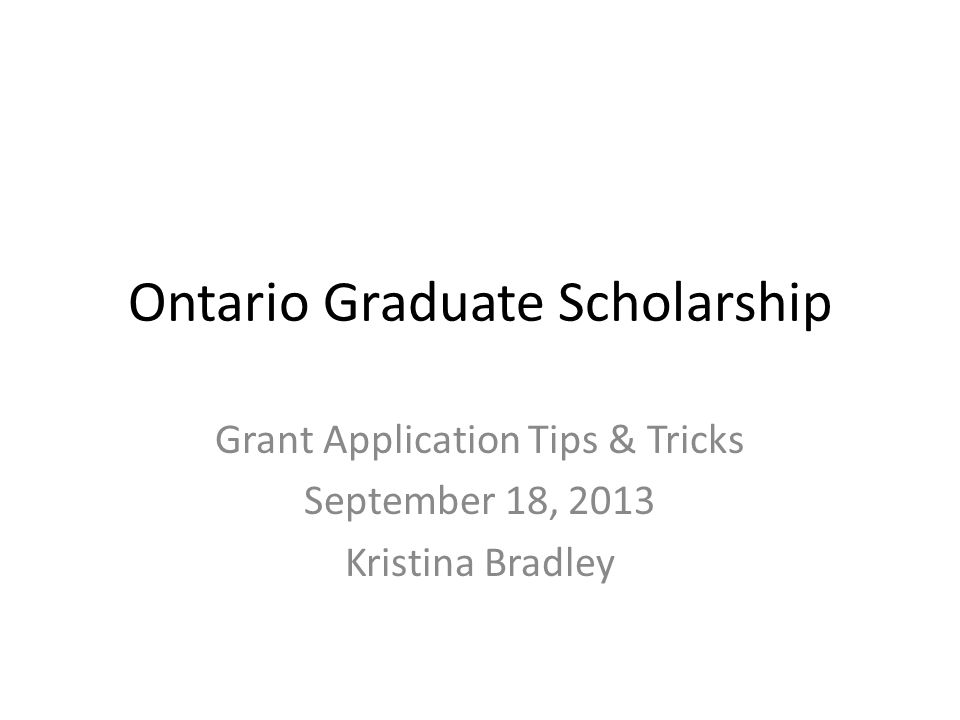 Ontario Graduate Scholarship Grant Application Tips & Tricks September 18, 2013 Kristina Bradley