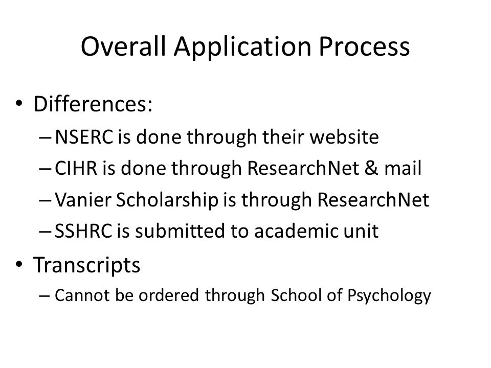 Overall Application Process Differences: – NSERC is done through their website – CIHR is done through ResearchNet & mail – Vanier Scholarship is through ResearchNet – SSHRC is submitted to academic unit Transcripts – Cannot be ordered through School of Psychology
