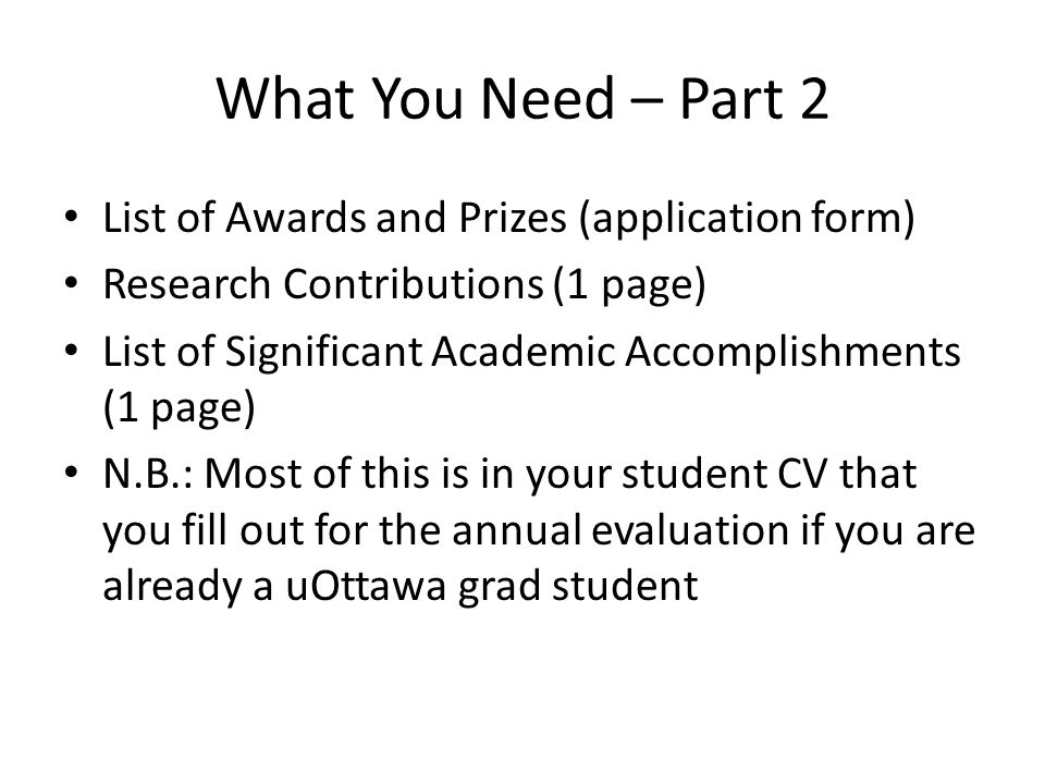 What You Need – Part 2 List of Awards and Prizes (application form) Research Contributions (1 page) List of Significant Academic Accomplishments (1 page) N.B.: Most of this is in your student CV that you fill out for the annual evaluation if you are already a uOttawa grad student