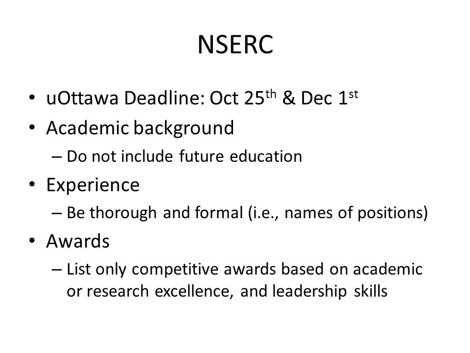 NSERC uOttawa Deadline: Oct 25 th & Dec 1 st Academic background – Do not include future education Experience – Be thorough and formal (i.e., names of positions) Awards – List only competitive awards based on academic or research excellence, and leadership skills
