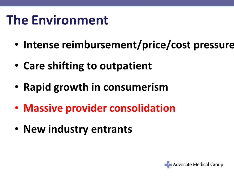 The Environment Intense reimbursement/price/cost pressure Care shifting to outpatient Rapid growth in consumerism Massive provider consolidation New industry entrants
