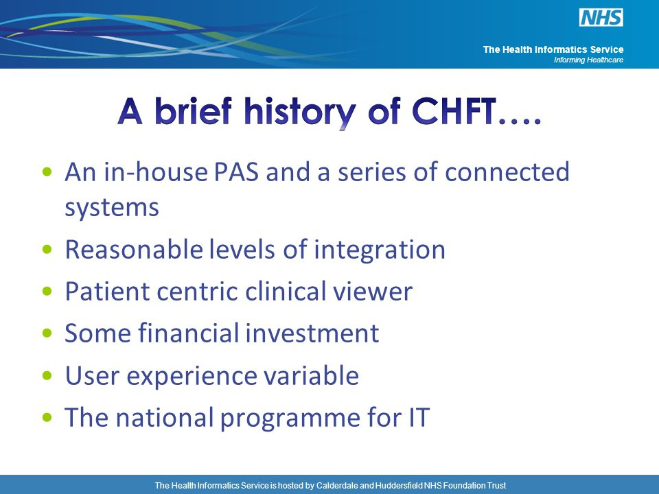 The Health Informatics Service is hosted by Calderdale and Huddersfield NHS Foundation Trust The Health Informatics Service Informing Healthcare Benefits These have been taken from a handful of other EPR Business Cases They have been adjusted for the size of CHFT They have been further reduced to take into account some tangible benefits CHFT have already accrued through good practice and the LEAN work in place at CHFT The table shows some preliminary work forecasting benefits accrual over years Year 1234567 Early Clinical quick wins5691516 651 4885389 EPR main2736557997112613143291457258316 EPR additional022356283299410983709 Total84282961204914095159741615967414