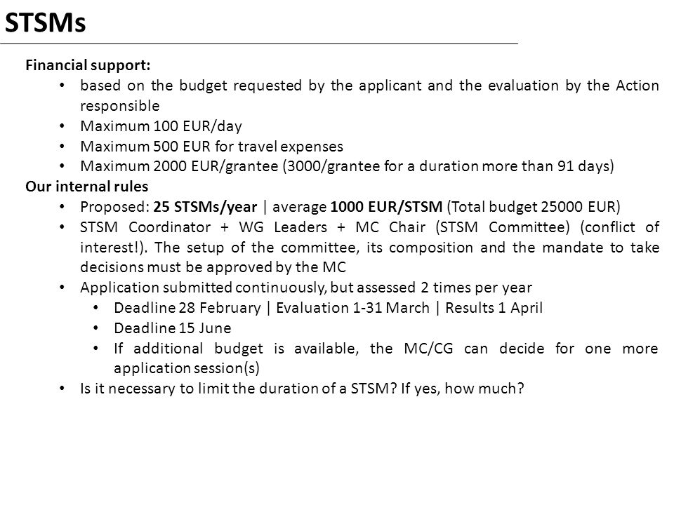 STSMs Financial support: based on the budget requested by the applicant and the evaluation by the Action responsible Maximum 100 EUR/day Maximum 500 EUR for travel expenses Maximum 2000 EUR/grantee (3000/grantee for a duration more than 91 days) Our internal rules Proposed: 25 STSMs/year | average 1000 EUR/STSM (Total budget 25000 EUR) STSM Coordinator + WG Leaders + MC Chair (STSM Committee) (conflict of interest!).