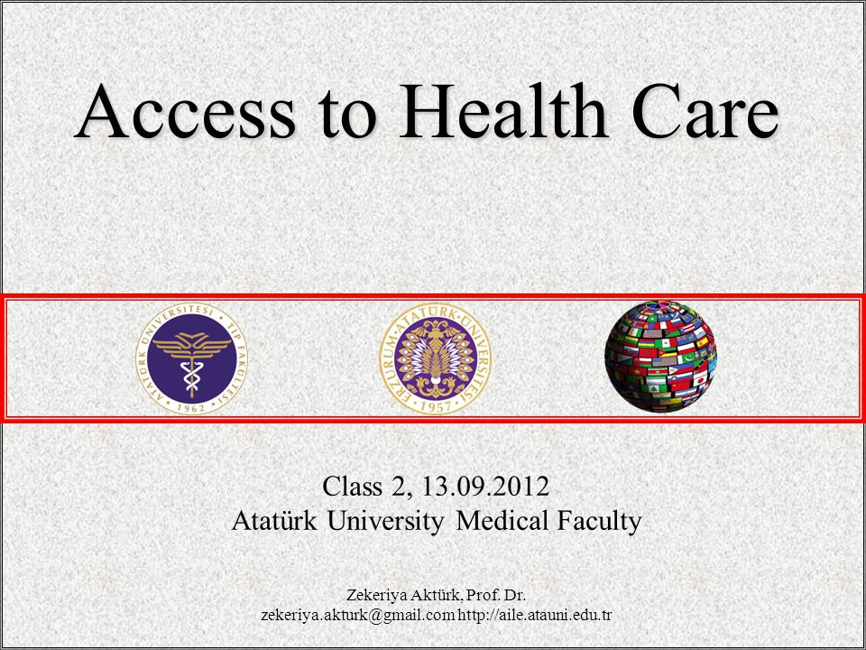 Class 2, 13.09.2012 Atatürk University Medical Faculty Access to Health Care Zekeriya Aktürk, Prof.