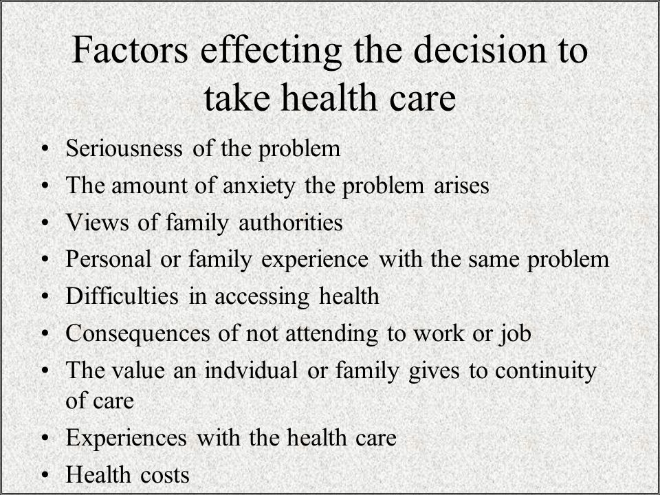 Factors effecting the decision to take health care Seriousness of the problem The amount of anxiety the problem arises Views of family authorities Personal or family experience with the same problem Difficulties in accessing health Consequences of not attending to work or job The value an indvidual or family gives to continuity of care Experiences with the health care Health costs