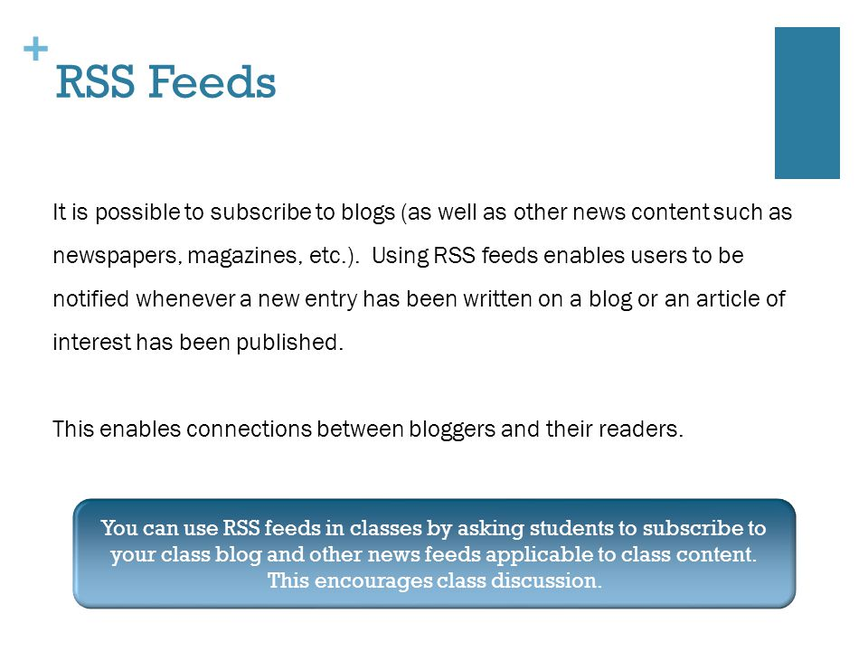 + RSS Feeds It is possible to subscribe to blogs (as well as other news content such as newspapers, magazines, etc.).