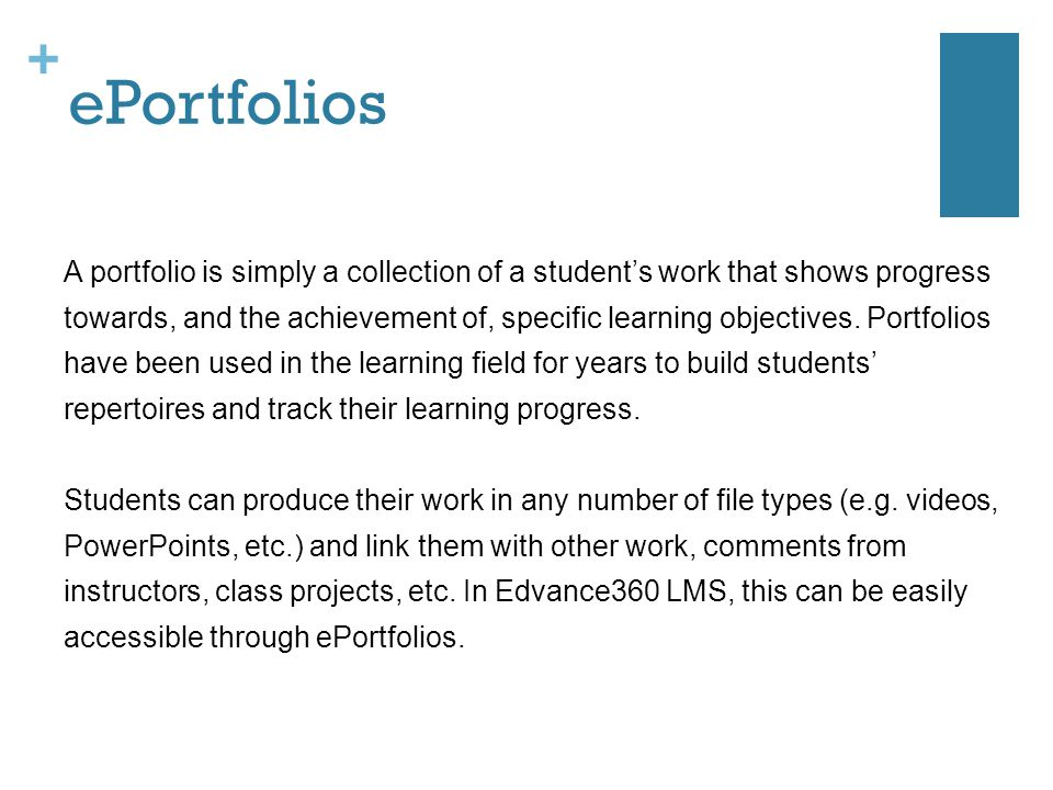 + ePortfolios A portfolio is simply a collection of a student's work that shows progress towards, and the achievement of, specific learning objectives.
