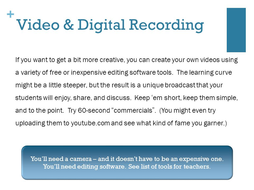 + Video & Digital Recording If you want to get a bit more creative, you can create your own videos using a variety of free or inexpensive editing software tools.