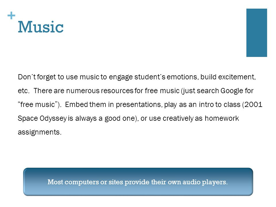 + Music Don't forget to use music to engage student's emotions, build excitement, etc.