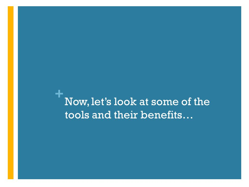 + Now, let's look at some of the tools and their benefits…