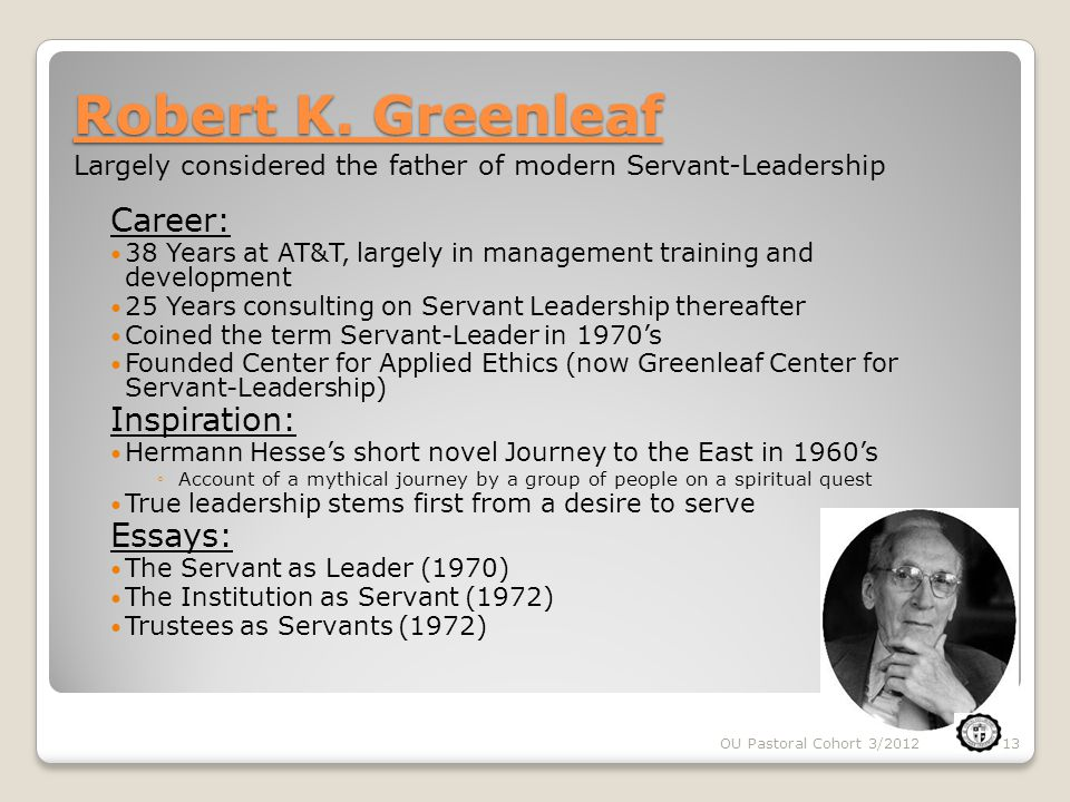 OU Pastoral Cohort 3/201213 Robert K. Greenleaf Career: 38 Years at AT&T, largely in management training and development 25 Years consulting on Servan