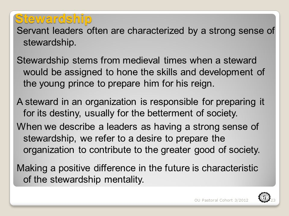Stewardship Servant leaders often are characterized by a strong sense of stewardship. Stewardship stems from medieval times when a steward would be as