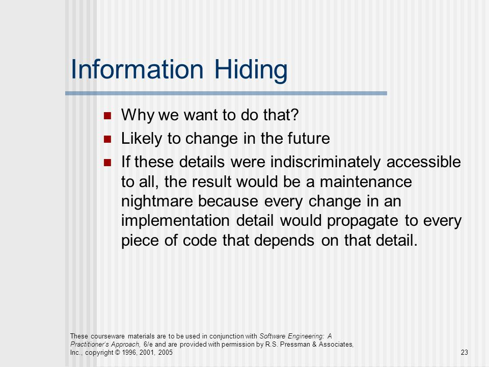 Information Hiding Why we want to do that? Likely to change in the future If these details were indiscriminately accessible to all, the result would b