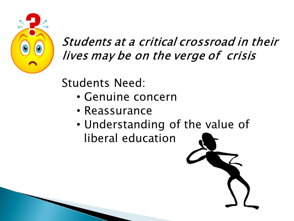 Students at a critical crossroad in their lives may be on the verge of crisis Students Need: Genuine concern Reassurance Understanding of the value of liberal education