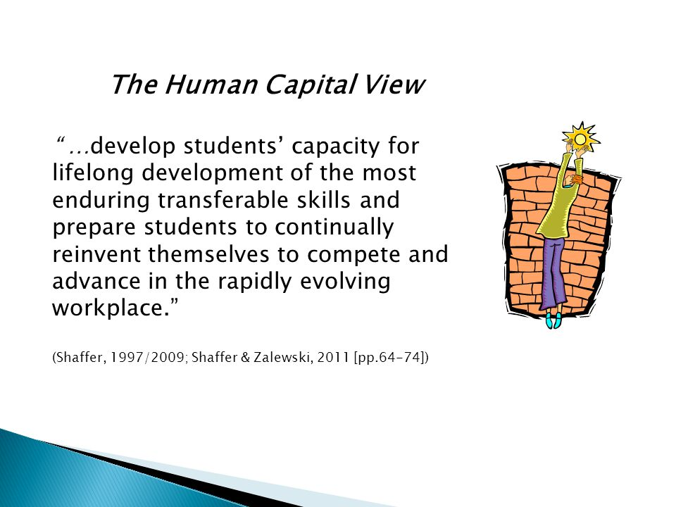 The Human Capital View …develop students' capacity for lifelong development of the most enduring transferable skills and prepare students to continually reinvent themselves to compete and advance in the rapidly evolving workplace. (Shaffer, 1997/2009; Shaffer & Zalewski, 2011 [pp.64-74])