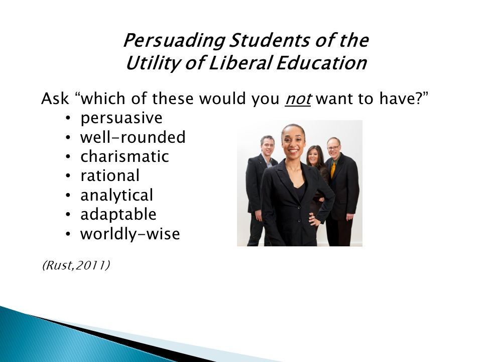 Persuading Students of the Utility of Liberal Education Ask which of these would you not want to have? persuasive well-rounded charismatic rational analytical adaptable worldly-wise (Rust,2011)