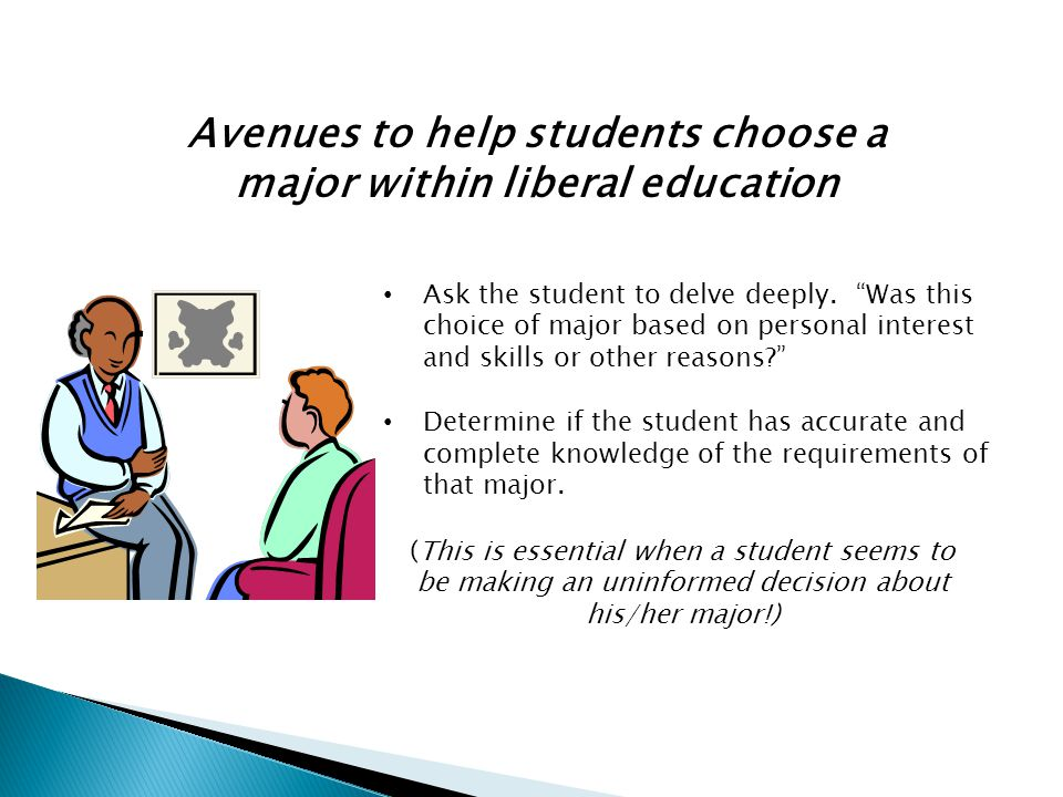 Avenues to help students choose a major within liberal education (This is essential when a student seems to be making an uninformed decision about his/her major!) Ask the student to delve deeply.