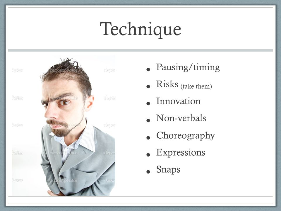 Technique Pausing/timing Risks (take them) Innovation Non-verbals Choreography Expressions Snaps