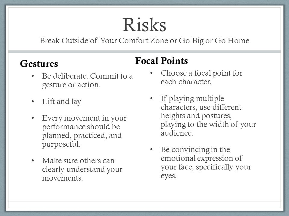 Risks Break Outside of Your Comfort Zone or Go Big or Go Home Be deliberate. Commit to a gesture or action. Lift and lay Every movement in your perfor