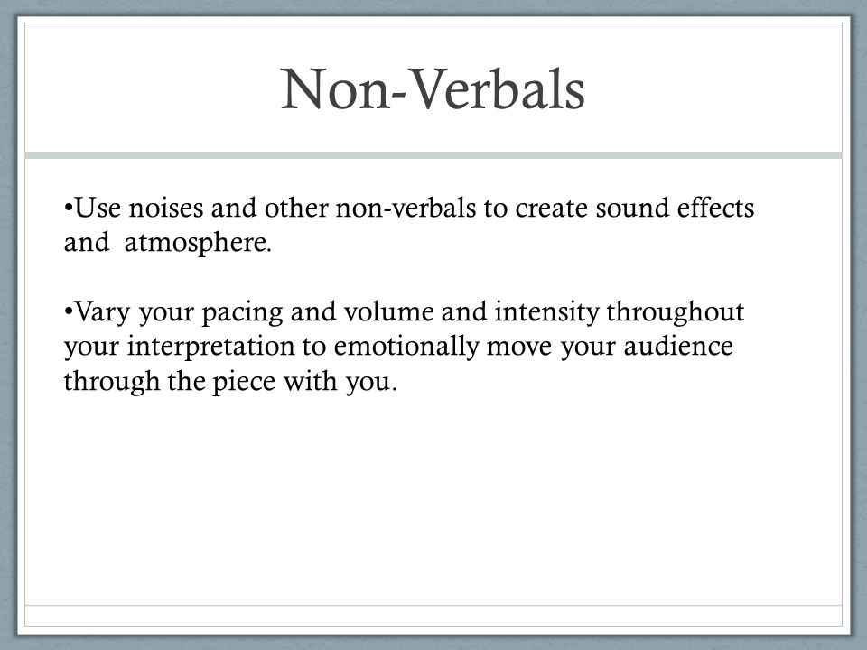 Non-Verbals Use noises and other non-verbals to create sound effects and atmosphere. Vary your pacing and volume and intensity throughout your interpr