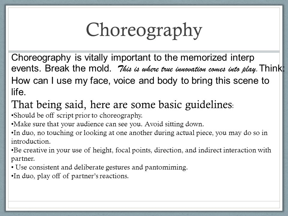 Choreography Choreography is vitally important to the memorized interp events. Break the mold. This is where true innovation comes into play. Think: H