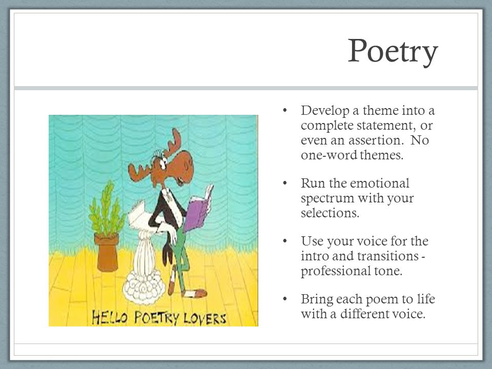 Poetry Develop a theme into a complete statement, or even an assertion. No one-word themes. Run the emotional spectrum with your selections. Use your