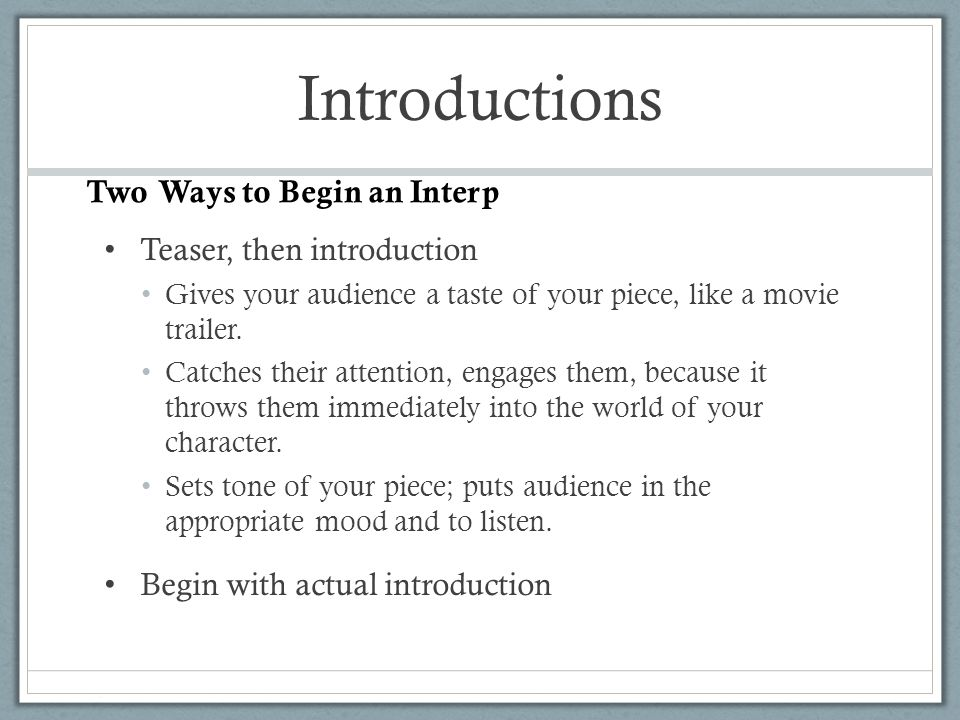 Introductions Teaser, then introduction Gives your audience a taste of your piece, like a movie trailer. Catches their attention, engages them, becaus