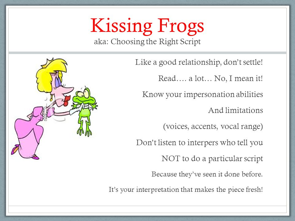 Kissing Frogs aka: Choosing the Right Script Like a good relationship, don't settle! Read…. a lot… No, I mean it! Know your impersonation abilities An