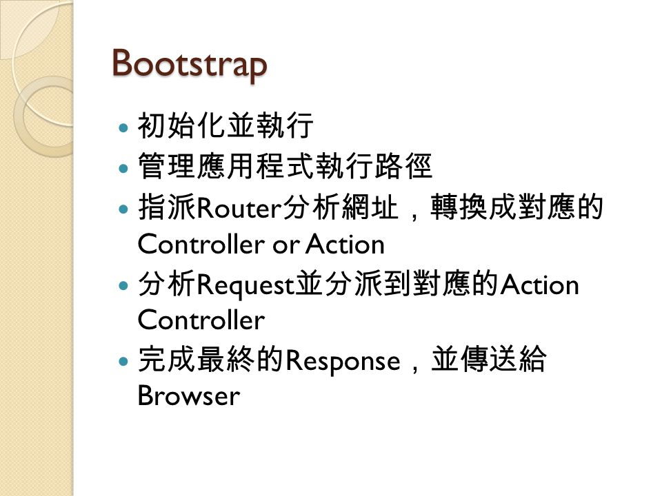 Bootstrap 初始化並執行 管理應用程式執行路徑 指派 Router 分析網址,轉換成對應的 Controller or Action 分析 Request 並分派到對應的 Action Controller 完成最終的 Response ,並傳送給 Browser
