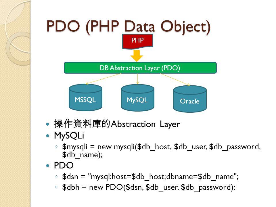PDO (PHP Data Object) 操作資料庫的 Abstraction Layer MySQLi ◦ $mysqli = new mysqli($db_host, $db_user, $db_password, $db_name); PDO ◦ $dsn = mysql:host=$db_host;dbname=$db_name ; ◦ $dbh = new PDO($dsn, $db_user, $db_password); MSSQL MySQL Oracle DB Abstraction Layer (PDO) PHP