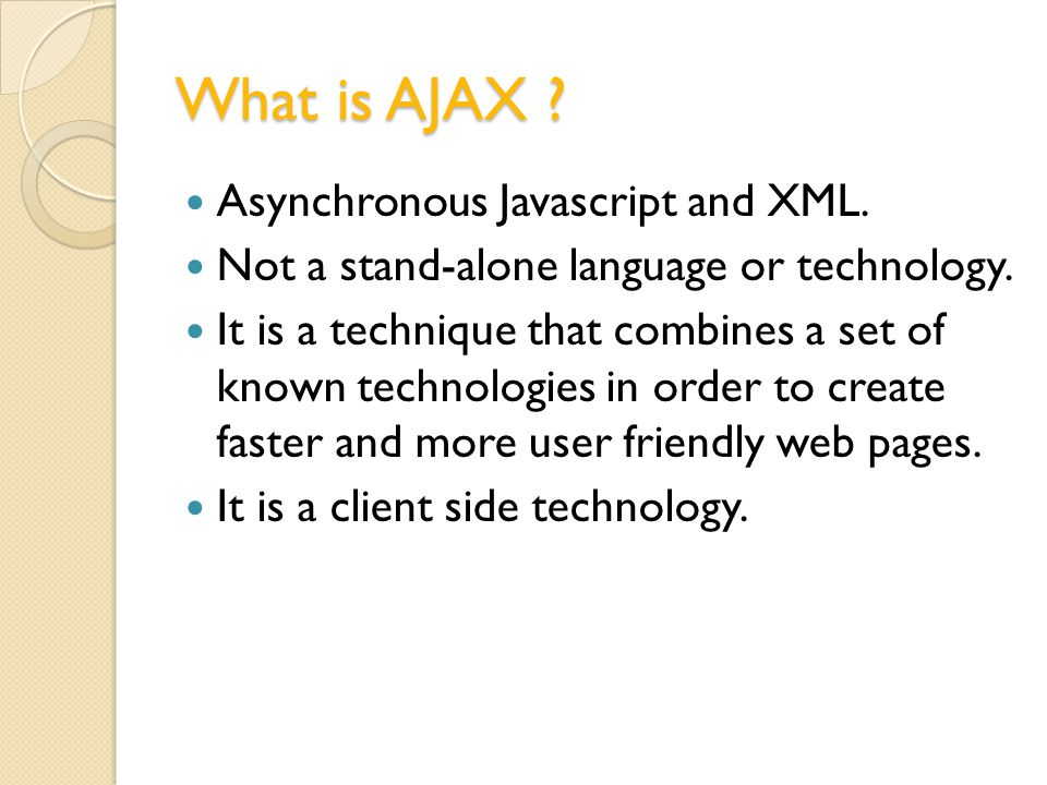 What is AJAX . Asynchronous Javascript and XML. Not a stand-alone language or technology.